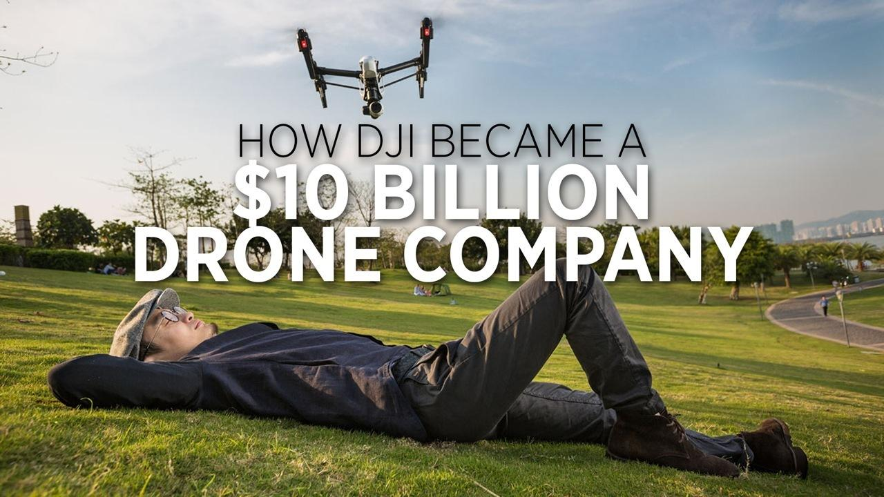 How DJI Became A $10 Billion Drone Company