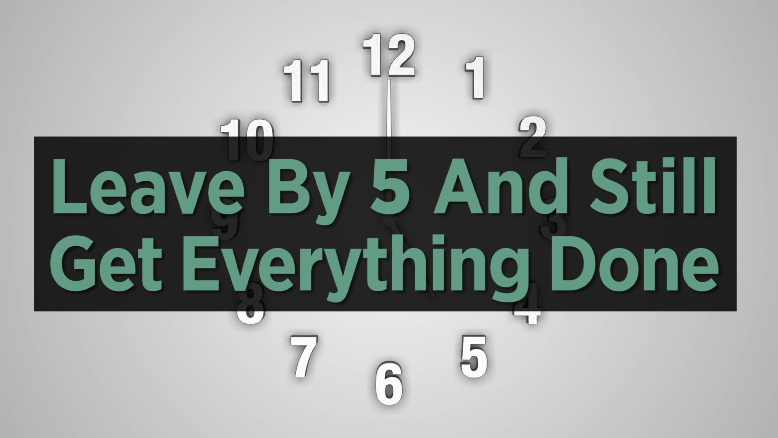 How To Leave Work By 5 P.M. And Still Get Everything Done