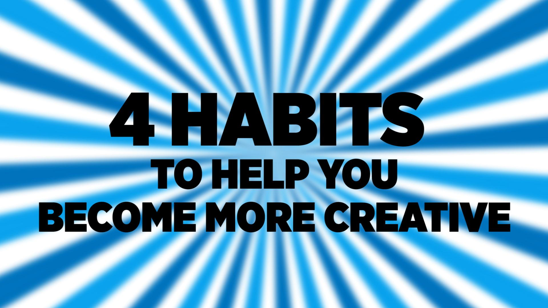 4 Habits To Help You Become More Creative