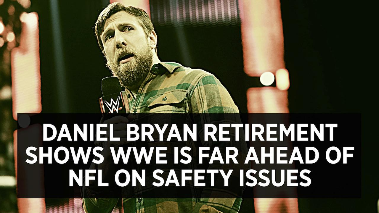 Daniel Bryan Retirement Shows WWE Is Far Ahead Of NFL On Safety Issues