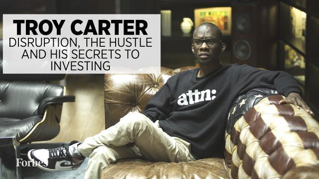 Troy Carter: Disruption, Hustle And His Secrets To Investing