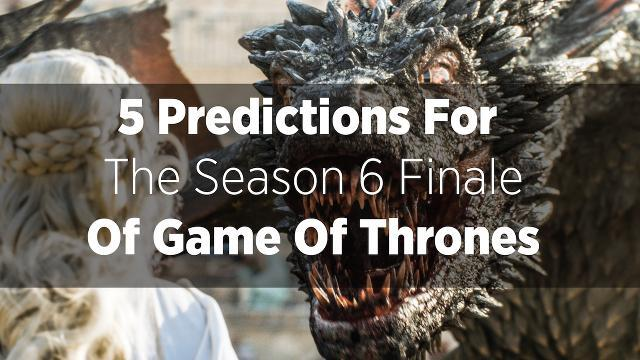 Five Predictions For The Season Six Finale Of 'Game Of Thrones'