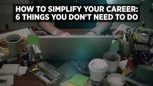 How To Simplify Your Career: 6 Things You Don't Need To Do